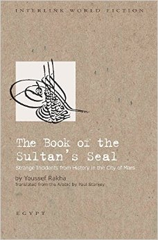 The Book of the Sultan's Seal: (Strange Incidents from History in the City of Mars by Youssef Rakha Trans. Paul Starkey (Interlink Books, 2015)